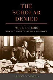 The Scholar Denied - W. E. B. Du Bois and the Birth of Modern Sociology | Aldon Morris |