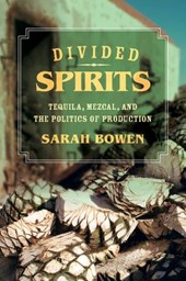 Divided Spirits - Tequila, Mezcal, and the Politics of Production | Sarah Bowen |