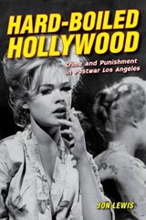 Hard-Boiled Hollywood - Crime and Punishment in Postwar Los Angeles | Jon Lewis |