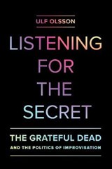 Listening for the Secret - The Grateful Dead and the Politics of Improvisation | Ulf Olsson |