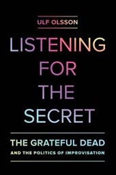 Listening for the Secret - The Grateful Dead and the Politics of Improvisation