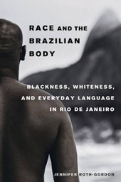 Race and the Brazilian Body - Blackness, Whiteness, and Everyday Language in Rio de Janeiro | Jennifer Roth-gordon |