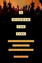 A Diagram for Fire - Miracles and Variation in an American Charismatic Movement | Jon Bialecki |