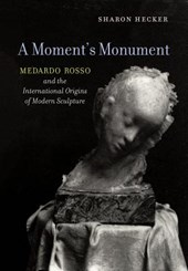 A Moment`s Monument - Medardo Rosso and the International Origins of Modern Sculpture