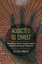 Addicted to Christ - Remaking Men in Puerto Rican Pentecostal Drug Ministries