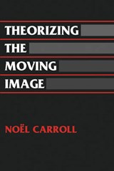 Theorizing the Moving Image | Noel Carroll |