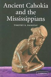 Ancient Cahokia and the Mississippians | Timothy R. Pauketat |
