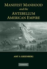 Manifest Manhood and the Antebellum American Empire | Amy S Greenberg |