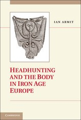 Headhunting and the Body in Iron Age Europe | Ian Armit |