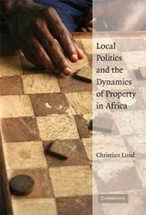 Local Politics and the Dynamics of Property in Africa | Christian Lund |