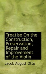 Treatise on the Construction, Preservation, Repair and Improvement of the Violin | Jacob August Otto |