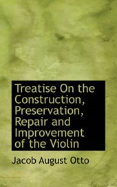 Treatise on the Construction, Preservation, Repair and Improvement of the Violin