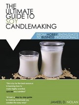 The Ultimate Guide to Soy Candlemaking from Hobby Enthusiasts to Business Professionals | Jameel D Nolan |