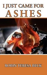 I Just Came for Ashes | Robin Teresa Beck |