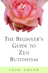 The Beginner's Guide to Zen Buddhism | Jean Smith |
