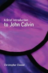 A Brief Introduction to John Calvin | Christopher Elwood |