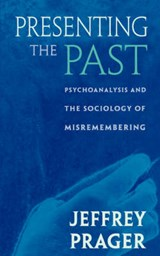 Presenting the Past - Psychoanalysis & the Sociology of Misremembering | Jeffrey Prager |