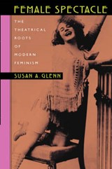 Female Spectacle - The Theatrical Roots of Modern Feminism | Susan A Glenn |