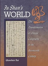 Fu Shan's World - The Transformation of Chinese Calligraphy in the Seventeenth Century | Qianshen Bai |