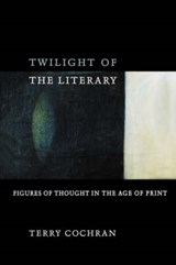 Twilight of the Literary - Figures of Thought in the Age of Print | Terry Cochran |