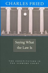 Saying What the Law Is - The Constitution in the Supreme Court | Charles Fried |