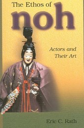 The Ethos of Noh - Actors and Their Art | Eric C Rath |