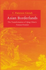 Asian Borderlands - The Transformation of Qing China's Yunnan Frontier | C Patterson Giersch |