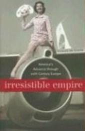 Irresistible Empire - America's Advance through Twentieth-Century Europe