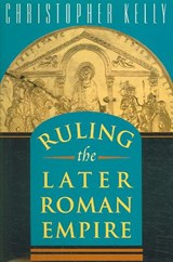 Ruling the Later Roman Empire | Christopher Kelly |