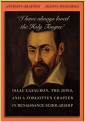 """""""I Have Always loved the Holy Tongue"""" - Isaac Casaubon, the Jews, and a Forgotten Chapter in Renaissance Scholarship"""