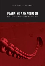 Planning Armageddon - British Economic Warfare and  the First World War | Nicholas A. Lambert |