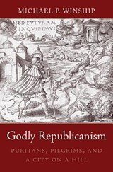 Godly Republicanism - Puritans, Pilgrims, and a City on a Hill | Michael P. Winship |