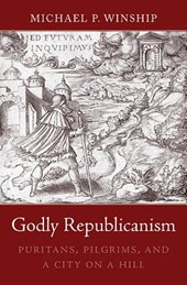 Godly Republicanism - Puritans, Pilgrims, and a City on a Hill