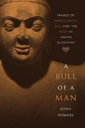 A Bull of a Man - Images of Masculinity, Sex, and the Body in Indian Buddhism (OISC) | John Powers |