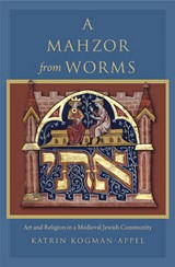 A Mahzor from Worms - Art and Religion in a Medieval Jewish Community | Katrin Kogman-appel |