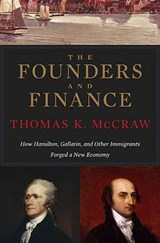 The Founders and Finance - How Hamilton, Gallatin,  and other Immigrants Forged a New Economy | Thomas K. Mccraw |