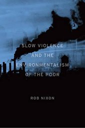Slow Violence and the Environmentalism of the Poor | Rob Nixon |