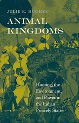Animal Kingdoms - Hunting, the Environment, and Power in the Indian Princely States | Julie E. Hughes |