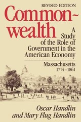 Commonwealth - A Study of the Role of Govern in in the American Economy: Massachusetts, 1774-1861 | M Handlin |