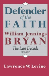 Defender of the Faith - William Jennings Bryan - The Last Decade, 1915-1925 | Lw Levine |