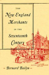 The New England Merchants in the Seventeenth Century Studies in Entre History | B Bailyn |