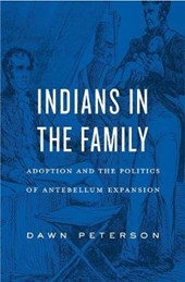 Indians in the Family - Adoption and the Politics of Antebellum Expansion | Dawn Peterson |