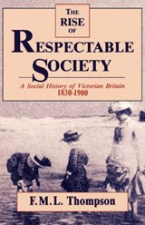 The Rise of Respectable Society - A Social History of Victorian Britain 1830-1900 (Paper) | Fml Thompson |
