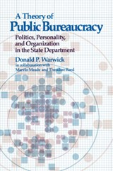 A Theory of Public Bureaucracy - Politics Personality & Organization in the State | Donald P. Warwick |