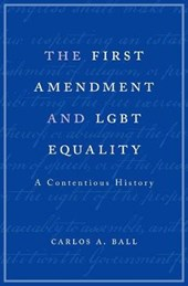 The First Amendment and LGBT Equality - A Contentious History | Carlos A. Ball |