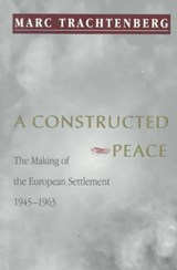 A Constructed Peace - The Making of the European Settlement, 1945-1963 | Marc Trachtenberg |