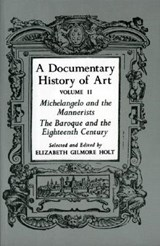 A Documentary History of Art, Volume 2 - Michelangelo and the Mannerists, The Baroque and the Eighteenth Century | Elizabeth Gilmo Holt |