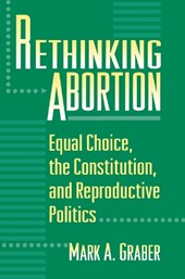 Rethinking Abortion - Equal Choice, the Constitution, and Reproductive Politics | Mark A. Graber |