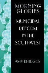 Morning Glories - Municipal Reform in the Southwest | Amy Bridges |