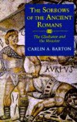 The Sorrows of the Ancient Romans - The Gladiator and the Monster | Carlin A. Barton |